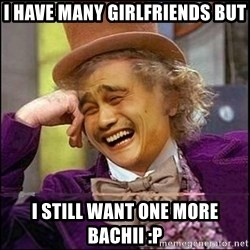 yaowonkaxd - I HAVE MANY GIRLFRIENDS BUT I STILL WANT ONE MORE BACHII :P