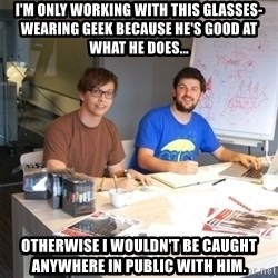 Naive Junior Creatives - i'm only working with this glasses-wearing geek because he's good at what he does... otherwise i wouldn't be caught anywhere in public with him.