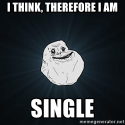 Forever Alone - I think, therefore I am Single