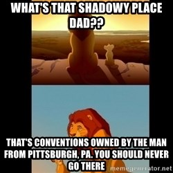 Lion King Shadowy Place - What's that Shadowy place dad?? That's Conventions owned by the man from Pittsburgh, PA. You should never go there