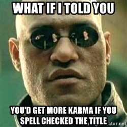 what if i told you matri - what if i told you you'd get more karma if you spell checked the title