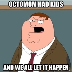 And we all let it happen - octomom had kids and we all let it happen