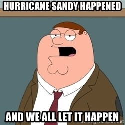 And we all let it happen - hurricane sandy happened and we all let it happen