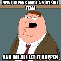 And we all let it happen - new orleans made a football team and we all let it happen