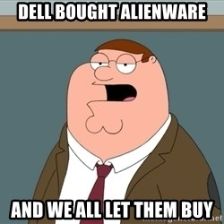And we all let it happen - dell bought alienware and we all let them buy