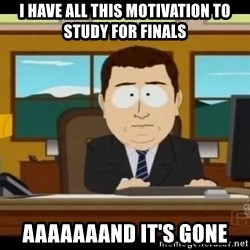 south park aand it's gone - i have all this motivation to study for finals aaaaaaand it's gone