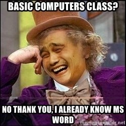 yaowonkaxd - basic computers class? no thank you, i already know MS word