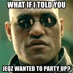 what if i told you matri - What if i told you jeqz wanted to party up?