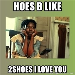 Hoes Be Like  - Hoes b like 2sHoes I love you