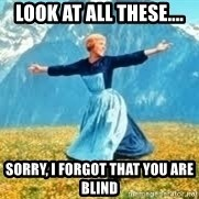 Look at all these - look at all these.... sorry, i forgot that you are blind
