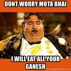 Fat Guy - DONT WORRY MOTA BHAI  I WILL EAT ALL YOUR GANESH