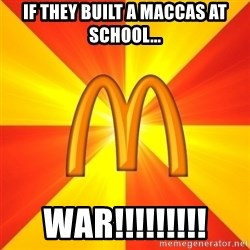 Maccas Meme - If they built a maccas at School... WAR!!!!!!!!!