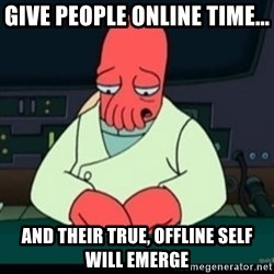 Sad Zoidberg - give people online time... and their true, offline self will emerge