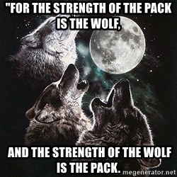 """Lone Wolf Pack - """"FOR THE STRENGTH OF THE PACK IS THE WOLF,  AND THE STRENGTH OF THE WOLF IS THE PACK."""