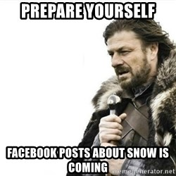 Prepare yourself - Prepare yourself facebook posts about snow is coming