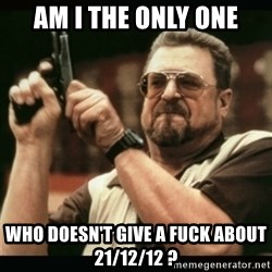 am i the only one around here - Am i the only one who doesn't give a fuck about 21/12/12 ?