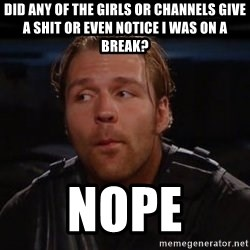 dean ambrose - Did any of the girls or channels give a shit or even notice i was on a break? NOPE