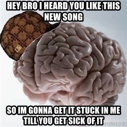 Scumbag Brain - hey bro i heard you like this new song so im gonna get it stuck in me till you get sick of it