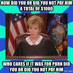 Judge Judy - NOW DID YOU OR DID YOU NOT PAY HIM A TOTAL OF $1000 WHO CARES IF IT WAS FOR PORN DID YOU OR DID YOU NOT PAY HIM