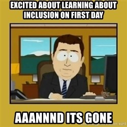 aaand its gone - Excited about learning about Inclusion on First day aaannnd its gone