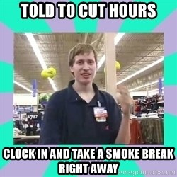 Average Retail Employee - told to cut hours clock in and take a smoke break right away