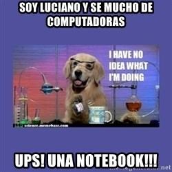 I don't know what i'm doing! dog - Soy luciano y se mucho de computadoras Ups! una notebook!!!