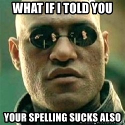 what if i told you matri - What if I told you  Your spelling sucks also