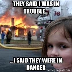 Disaster Girl - They Said I Was In Trouble... ...I Said They Were In Danger