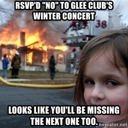 "Disaster Girl - RSVP'd ""NO"" to glee club's winter concert Looks like you'll be missing the next one too."