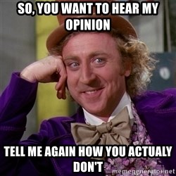 Willy Wonka - so, you want to hear my opinion tell me again how you actualy don't