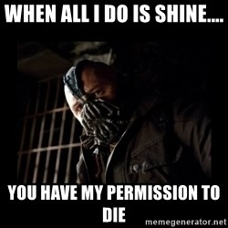 Bane Meme - When all i do is shine.... you have my permission to die