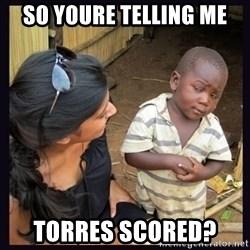 Skeptical third-world kid - so youre telling me torres scored?