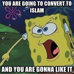 Screaming Spongebob - YOU ARE GOING TO CONVERT TO ISLAM AND YOU ARE GONNA LIKE IT