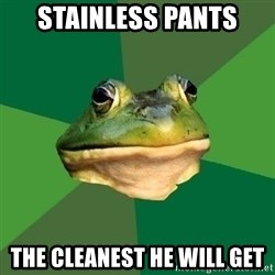 Foul Bachelor Frog - stainless pants the cleanest he will get