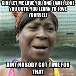 Ain't Nobody got time fo that - Girl let me love you And I will love you Until you learn to love yourself aint nobody got time for that