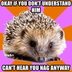 Homeschooled Hedgehog - okay if you don't Understand HIm can't hear you nag anyway