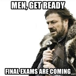 Prepare yourself - men, get ready final exams are coming