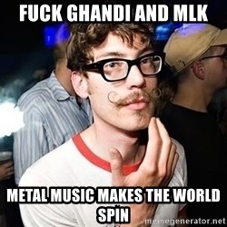 Super Smart Hipster - FUCK GHANDI AND MLK METAL MUSIC MAKES THE WORLD SPIN