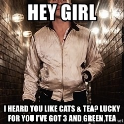 Ryan Gosling  - Hey girL I heard you like cAts & tea? Lucky for you I've got 3 and Green tea