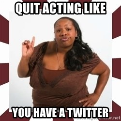 Sassy Black Woman - QUIT ACTING LIKE YOU HAVE A TWITTER