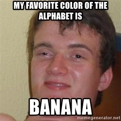 really high guy - MY FAVORITE COLOR OF THE ALPHABET IS BANANA