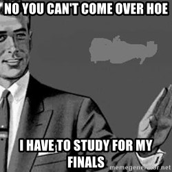 Correction Man  - NO YOU CAN'T COME OVER HOE I HAVE TO STUDY FOR MY FINALS