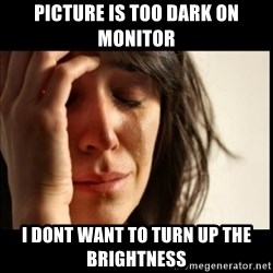 First World Problems - picture is too dark on monitor i dont want to turn up the brightness