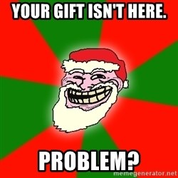 Santa Claus Troll Face - YOUR GIFT ISN'T HERE. PROBLEM?