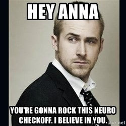 Encouraging Ryan Gosling  - Hey Anna You're gonna rock this neuro checkoff. I believe in you.