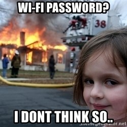 Disaster Girl - Wi-fi PASSWORD? i dont think so..