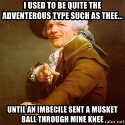 Joseph Ducreux - i used to be quite the adventerous type such as thee... until an imbecile sent a musket ball through mine knee