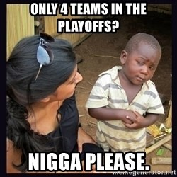 Skeptical third-world kid - Only 4 teams in the playoffs? nigga please.