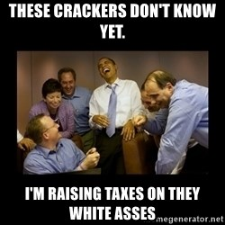 obama laughing  - THESE CRACKERS DON'T KNOW YET.  I'M RAISING TAXES ON THEY WHITE ASSES