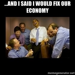 obama laughing  - ...AND I SAID I WOULD FIX OUR ECONOMY